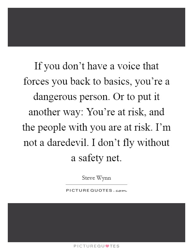 If you don't have a voice that forces you back to basics, you're a dangerous person. Or to put it another way: You're at risk, and the people with you are at risk. I'm not a daredevil. I don't fly without a safety net Picture Quote #1