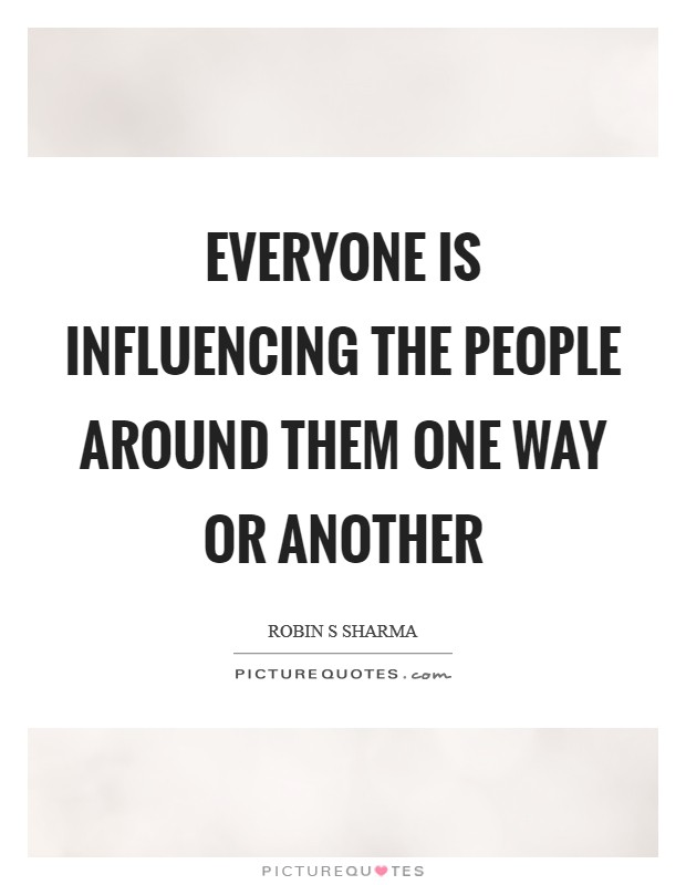 Everyone is influencing the people around them one way or another Picture Quote #1