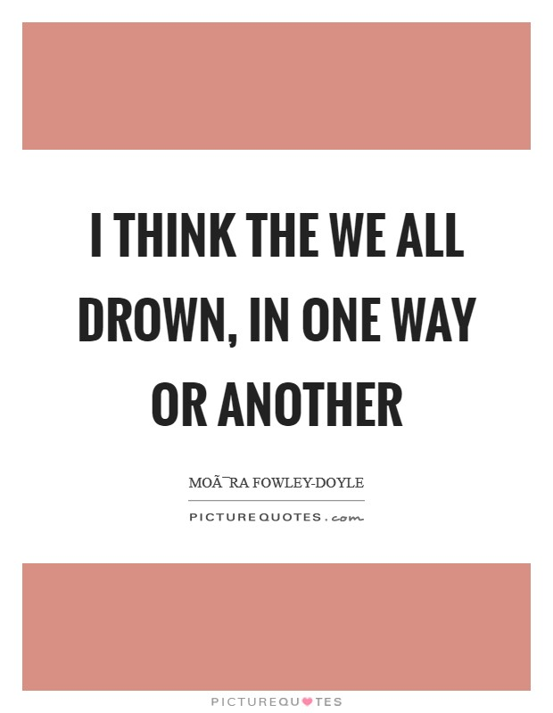 I think the we all drown, in one way or another Picture Quote #1