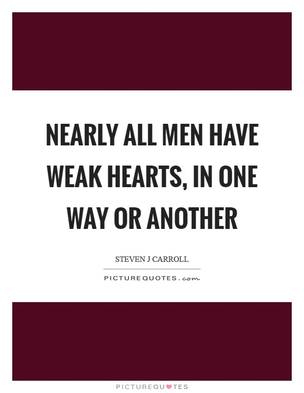 Nearly all men have weak hearts, in one way or another Picture Quote #1