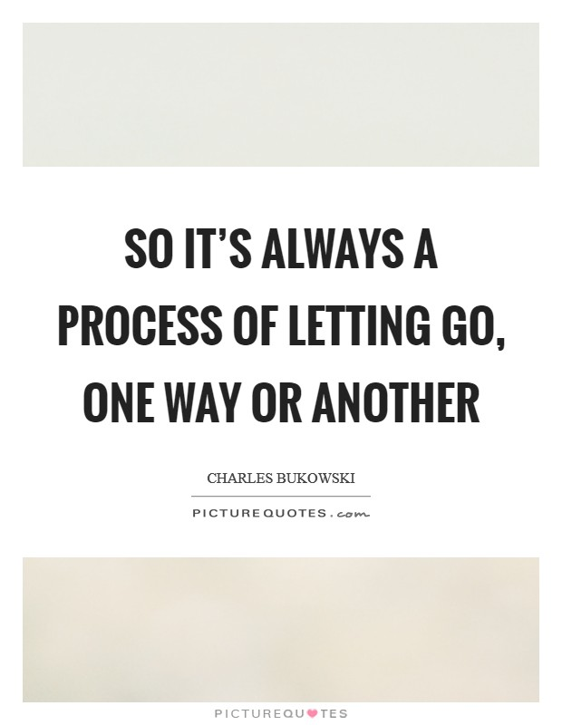 So it's always a process of letting go, one way or another Picture Quote #1