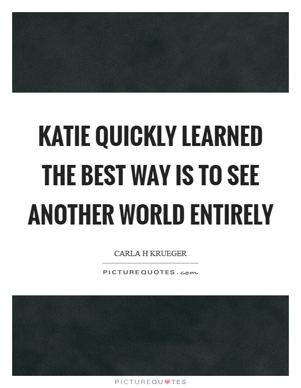 Katie quickly learned the best way is to see another world entirely Picture Quote #1