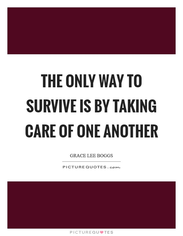 The only way to survive is by taking care of one another Picture Quote #1