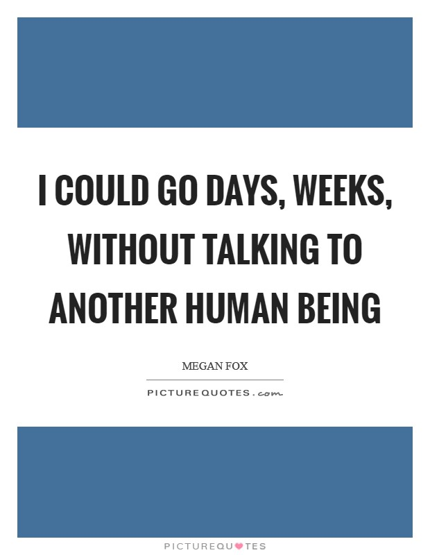 I could go days, weeks, without talking to another human being Picture Quote #1