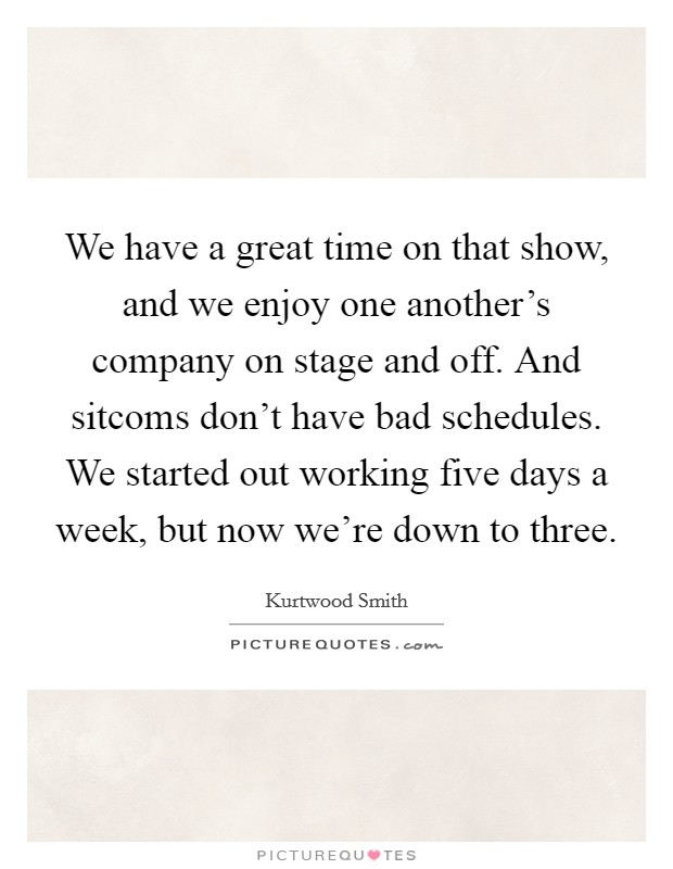 We have a great time on that show, and we enjoy one another's company on stage and off. And sitcoms don't have bad schedules. We started out working five days a week, but now we're down to three Picture Quote #1