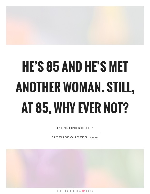 He's 85 and he's met another woman. Still, at 85, why ever not? Picture Quote #1