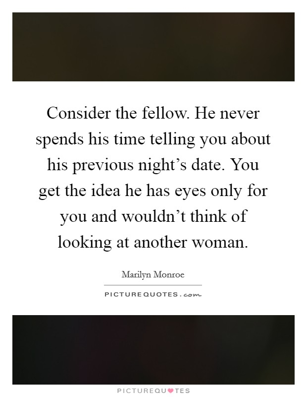 Consider the fellow. He never spends his time telling you about his previous night's date. You get the idea he has eyes only for you and wouldn't think of looking at another woman Picture Quote #1