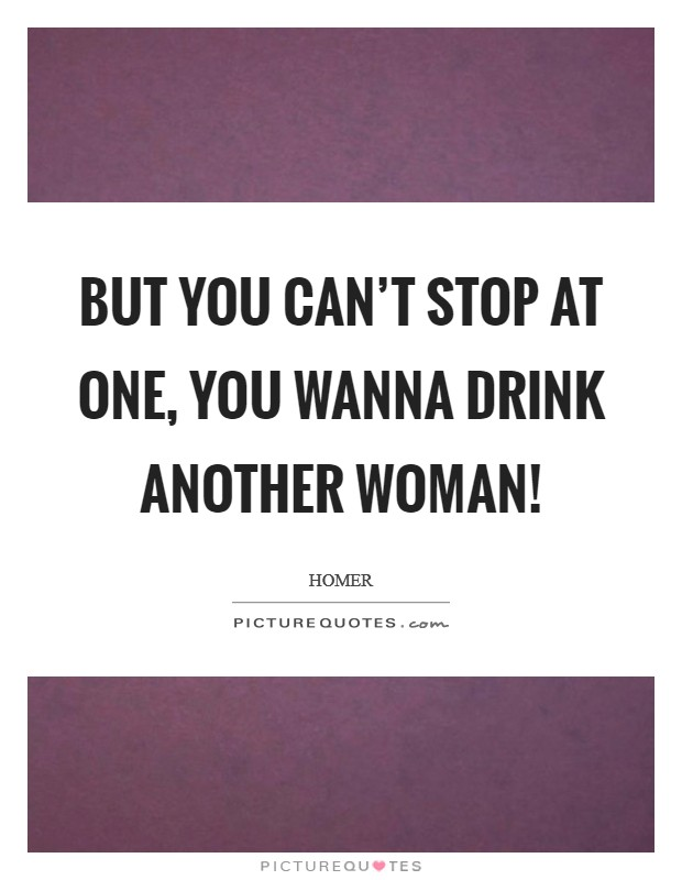 But you can't stop at one, you wanna drink another woman! Picture Quote #1