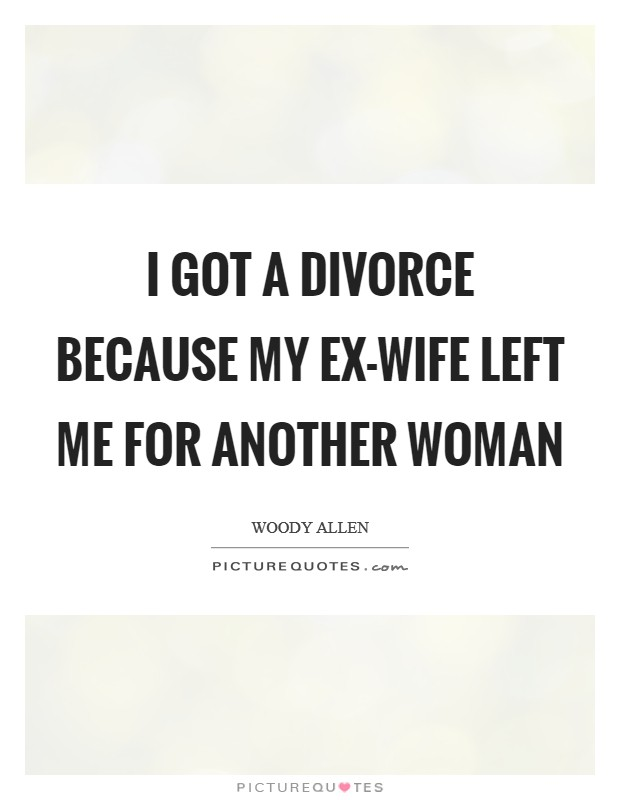 I got a divorce because my ex-wife left me for another woman Picture Quote #1