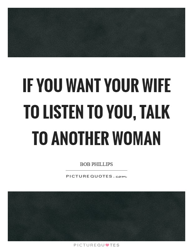 If you want your wife to listen to you, talk to another woman Picture Quote #1