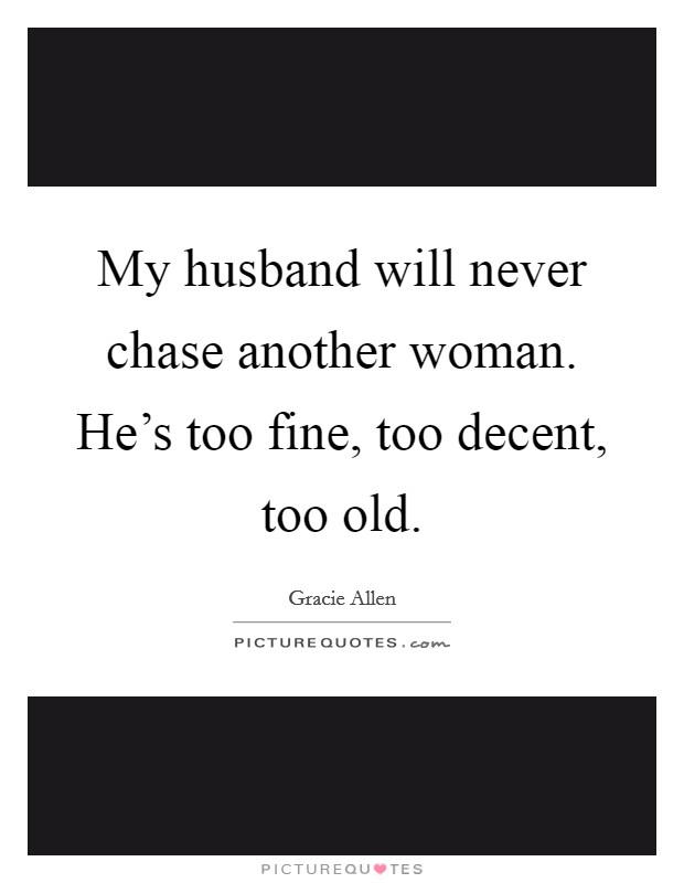 My husband will never chase another woman. He's too fine, too decent, too old Picture Quote #1