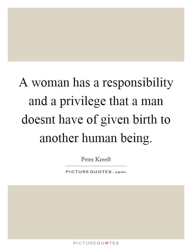 A woman has a responsibility and a privilege that a man doesnt have of given birth to another human being Picture Quote #1
