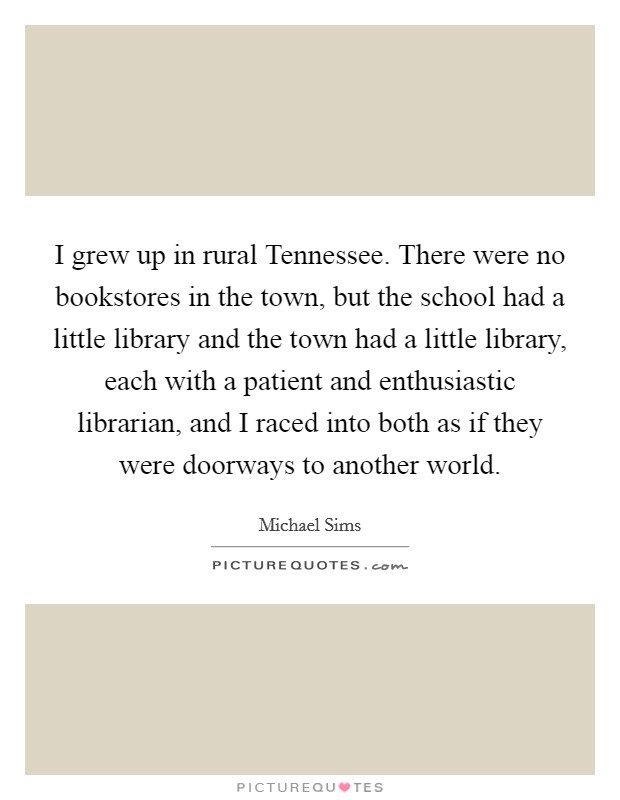 I grew up in rural Tennessee. There were no bookstores in the town, but the school had a little library and the town had a little library, each with a patient and enthusiastic librarian, and I raced into both as if they were doorways to another world Picture Quote #1