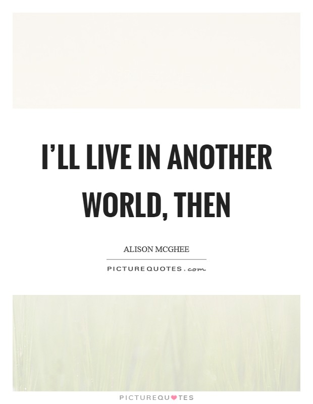 I'll live in another world, then Picture Quote #1
