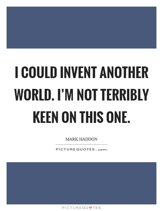 I could invent another world. I'm not terribly keen on this one. Picture Quote #1
