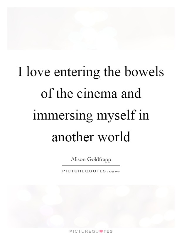 I love entering the bowels of the cinema and immersing myself in another world Picture Quote #1