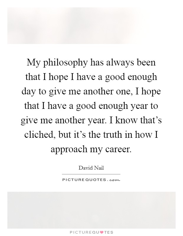 My philosophy has always been that I hope I have a good enough day to give me another one, I hope that I have a good enough year to give me another year. I know that's cliched, but it's the truth in how I approach my career Picture Quote #1