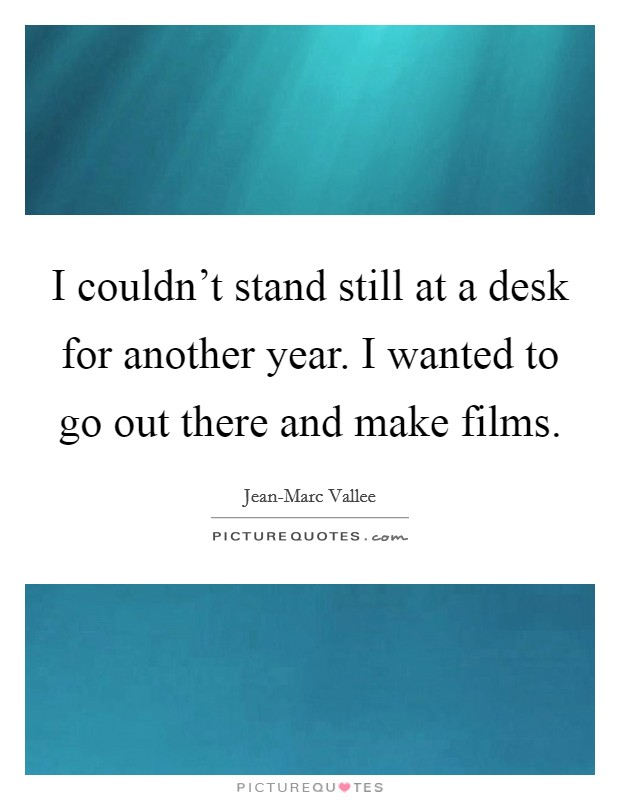 I couldn't stand still at a desk for another year. I wanted to go out there and make films Picture Quote #1