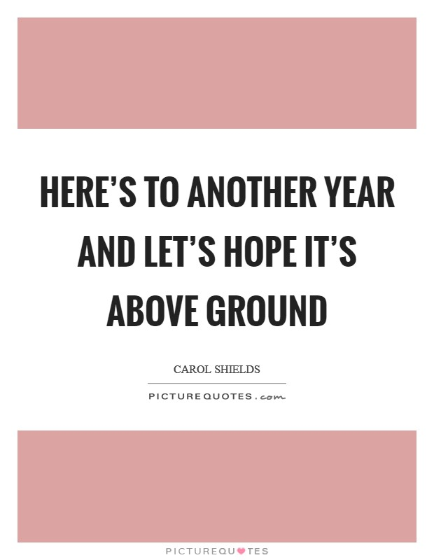 Here's to another year and let's hope it's above ground Picture Quote #1