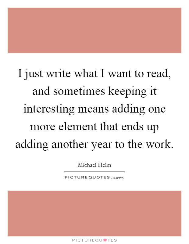 I just write what I want to read, and sometimes keeping it interesting means adding one more element that ends up adding another year to the work. Picture Quote #1