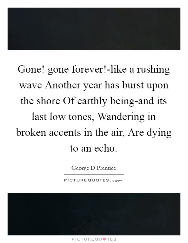 Gone! gone forever!-like a rushing wave Another year has burst upon the shore Of earthly being-and its last low tones, Wandering in broken accents in the air, Are dying to an echo Picture Quote #1