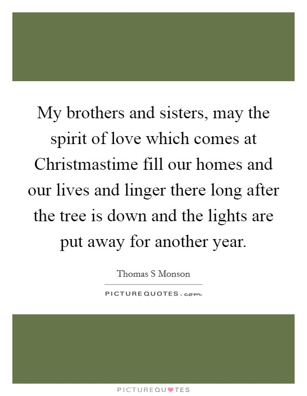 My brothers and sisters, may the spirit of love which comes at Christmastime fill our homes and our lives and linger there long after the tree is down and the lights are put away for another year Picture Quote #1
