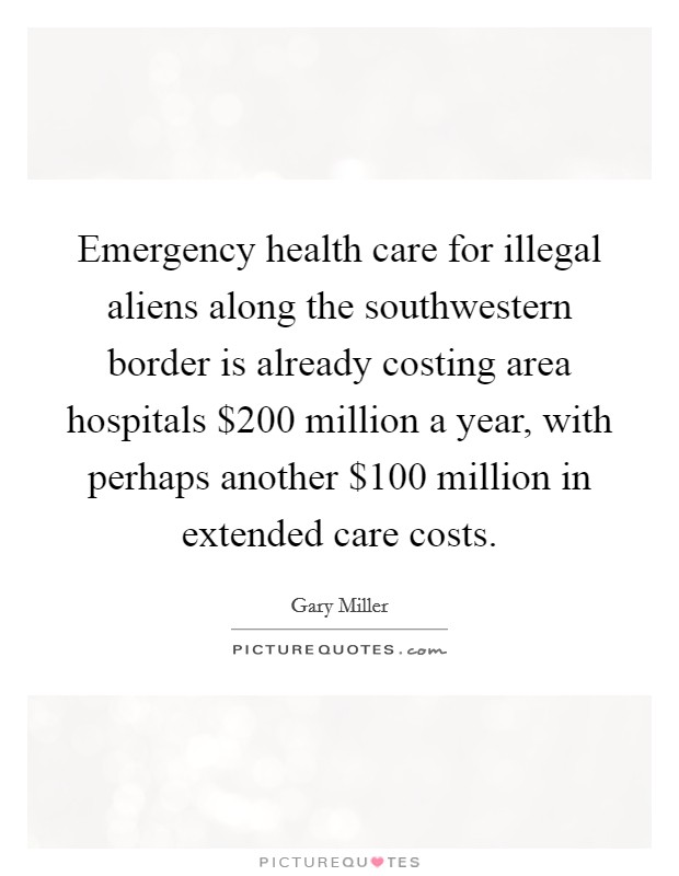 Emergency health care for illegal aliens along the southwestern border is already costing area hospitals $200 million a year, with perhaps another $100 million in extended care costs Picture Quote #1