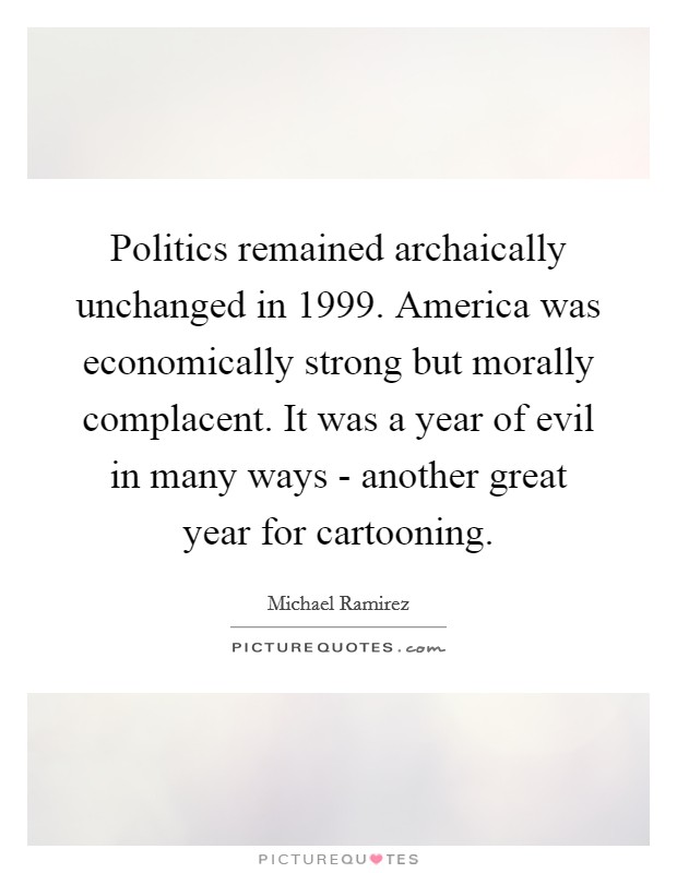 Politics remained archaically unchanged in 1999. America was economically strong but morally complacent. It was a year of evil in many ways - another great year for cartooning Picture Quote #1
