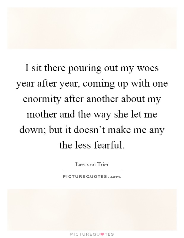 I sit there pouring out my woes year after year, coming up with one enormity after another about my mother and the way she let me down; but it doesn't make me any the less fearful Picture Quote #1