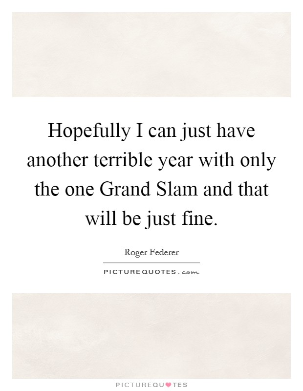 Hopefully I can just have another terrible year with only the one Grand Slam and that will be just fine Picture Quote #1
