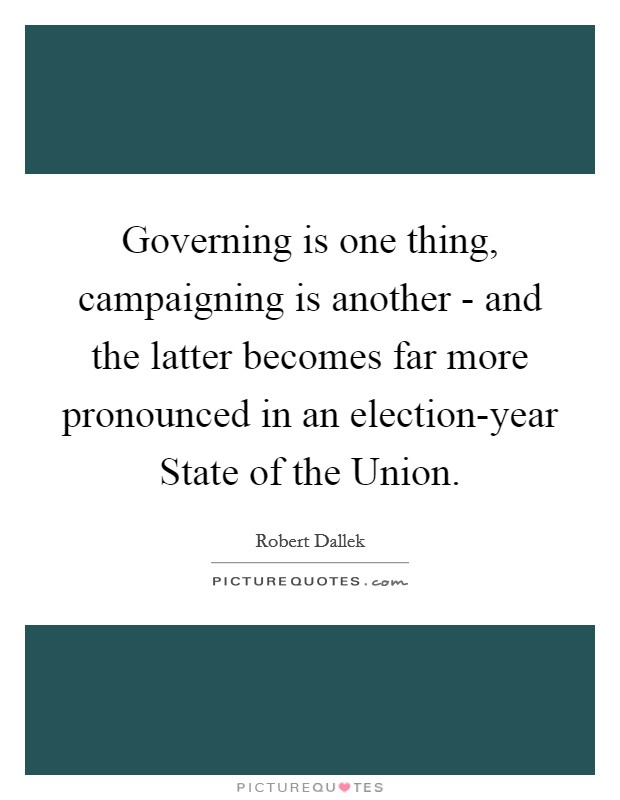 Governing is one thing, campaigning is another - and the latter becomes far more pronounced in an election-year State of the Union Picture Quote #1