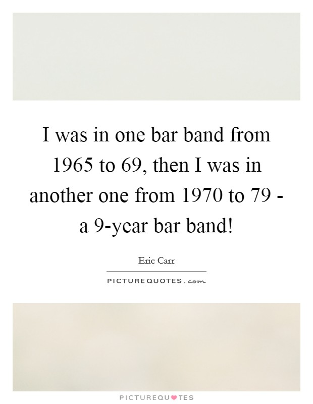 I was in one bar band from 1965 to  69, then I was in another one from 1970 to  79 - a 9-year bar band! Picture Quote #1