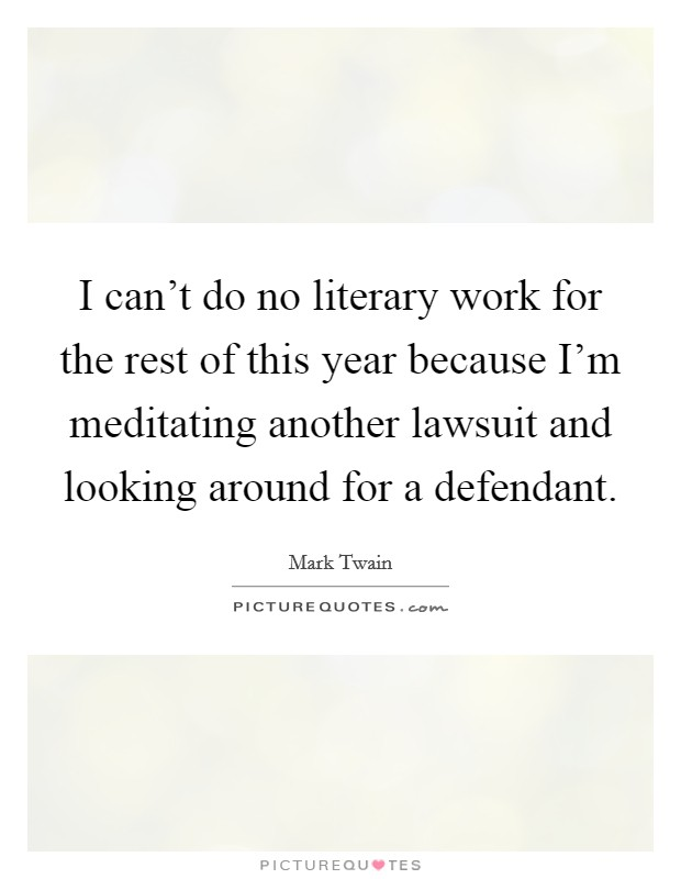 I can't do no literary work for the rest of this year because I'm meditating another lawsuit and looking around for a defendant Picture Quote #1