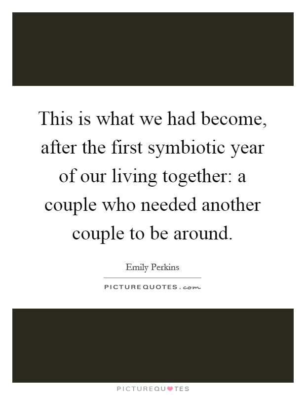 This is what we had become, after the first symbiotic year of our living together: a couple who needed another couple to be around Picture Quote #1