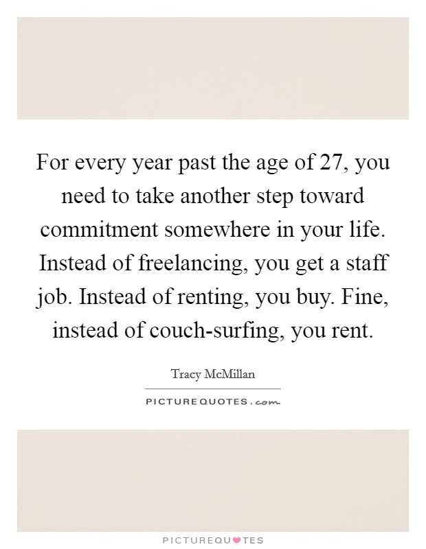 For every year past the age of 27, you need to take another step toward commitment somewhere in your life. Instead of freelancing, you get a staff job. Instead of renting, you buy. Fine, instead of couch-surfing, you rent Picture Quote #1