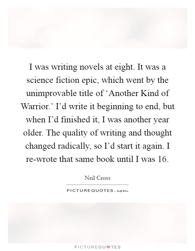 I was writing novels at eight. It was a science fiction epic, which went by the unimprovable title of 'Another Kind of Warrior.' I'd write it beginning to end, but when I'd finished it, I was another year older. The quality of writing and thought changed radically, so I'd start it again. I re-wrote that same book until I was 16. Picture Quote #1