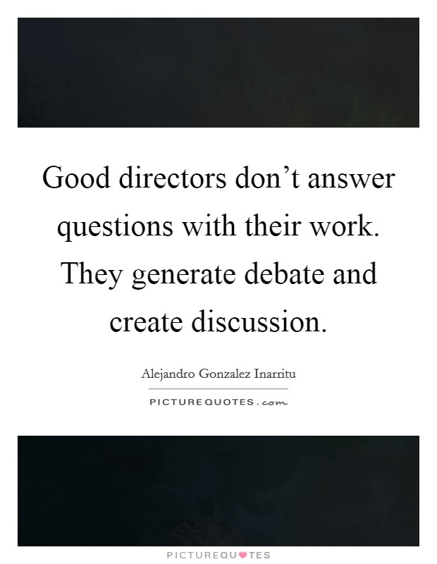 Good directors don't answer questions with their work. They generate debate and create discussion Picture Quote #1