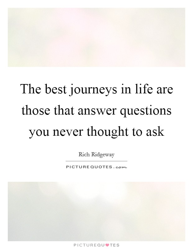 The best journeys in life are those that answer questions you never thought to ask Picture Quote #1