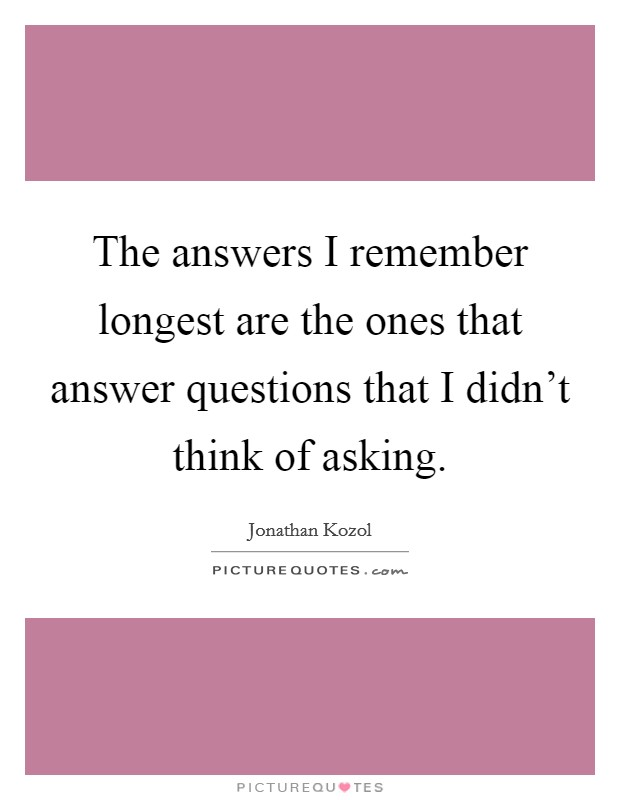 The answers I remember longest are the ones that answer questions that I didn't think of asking Picture Quote #1