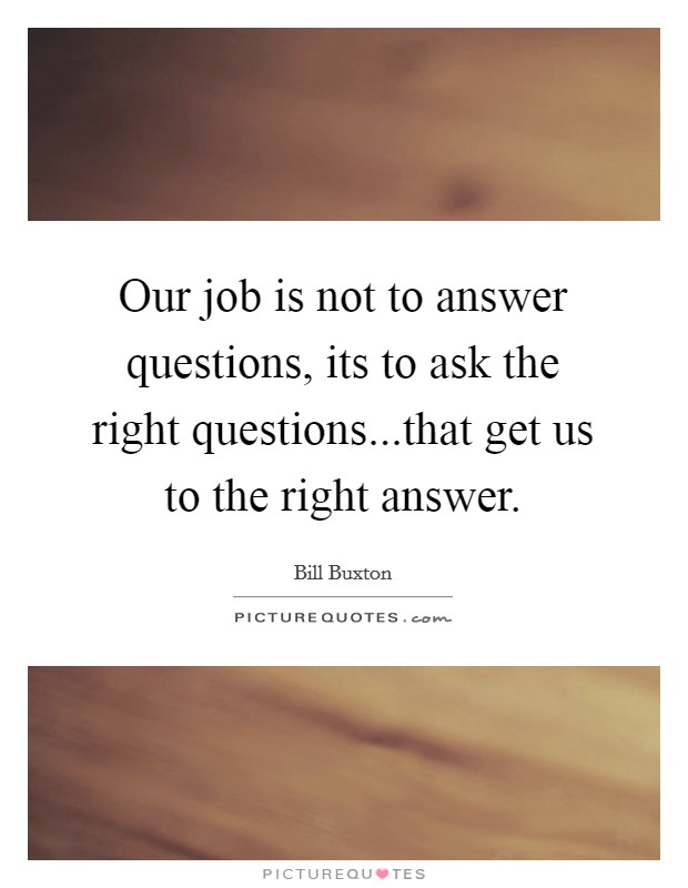 Our job is not to answer questions, its to ask the right questions...that get us to the right answer Picture Quote #1