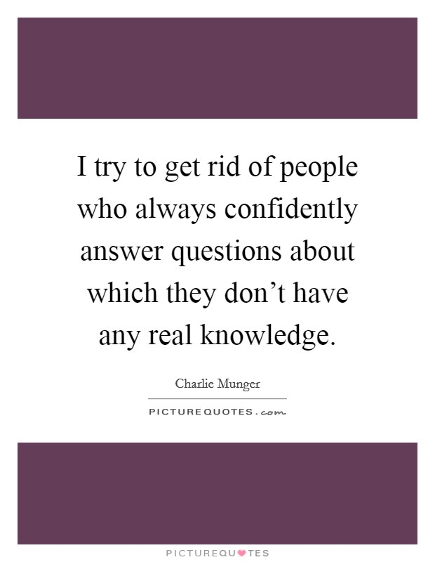 I try to get rid of people who always confidently answer questions about which they don't have any real knowledge Picture Quote #1