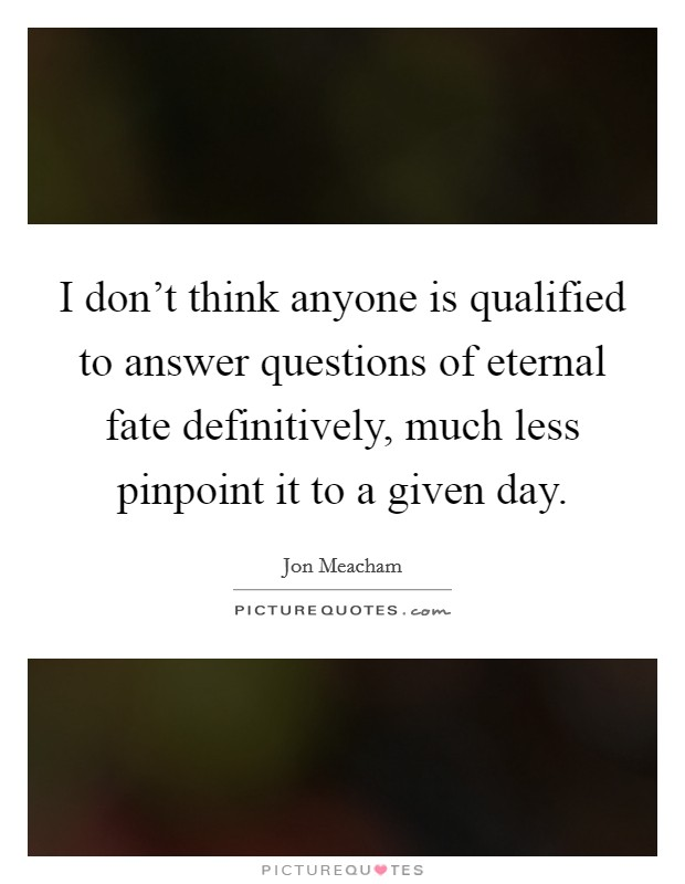 I don't think anyone is qualified to answer questions of eternal fate definitively, much less pinpoint it to a given day Picture Quote #1