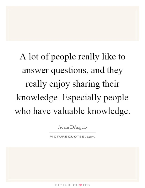 A lot of people really like to answer questions, and they really enjoy sharing their knowledge. Especially people who have valuable knowledge Picture Quote #1