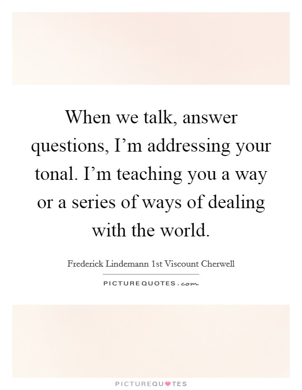 When we talk, answer questions, I'm addressing your tonal. I'm teaching you a way or a series of ways of dealing with the world Picture Quote #1