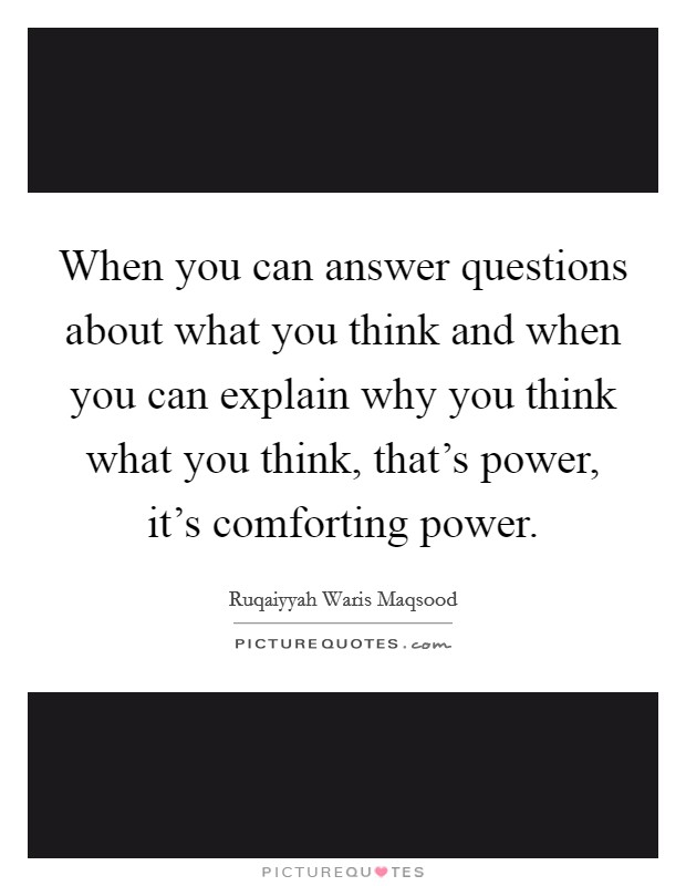 When you can answer questions about what you think and when you can explain why you think what you think, that's power, it's comforting power Picture Quote #1
