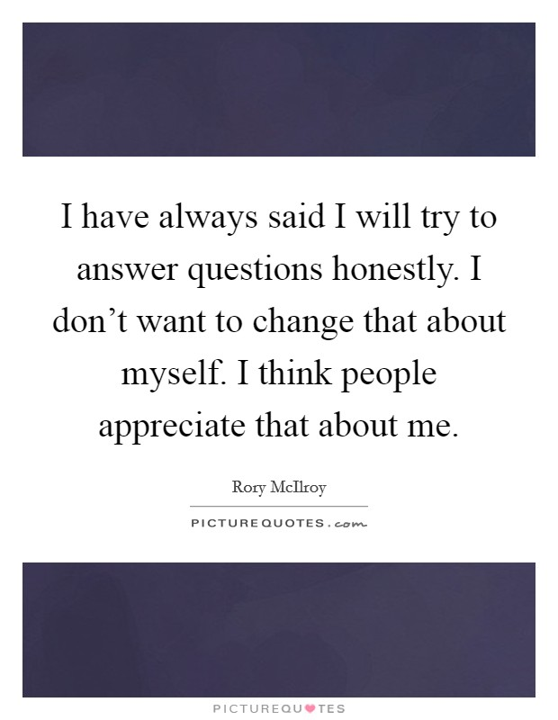 I have always said I will try to answer questions honestly. I don't want to change that about myself. I think people appreciate that about me Picture Quote #1