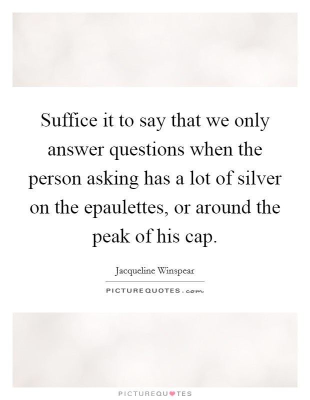 Suffice it to say that we only answer questions when the person asking has a lot of silver on the epaulettes, or around the peak of his cap Picture Quote #1