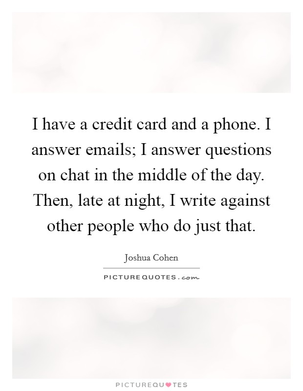 I have a credit card and a phone. I answer emails; I answer questions on chat in the middle of the day. Then, late at night, I write against other people who do just that Picture Quote #1