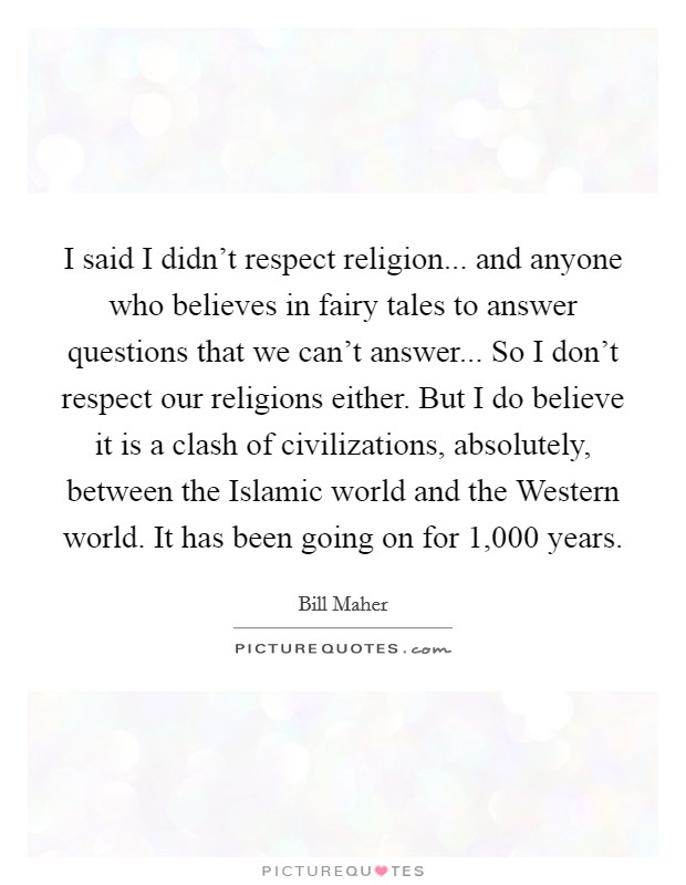 I said I didn't respect religion... and anyone who believes in fairy tales to answer questions that we can't answer... So I don't respect our religions either. But I do believe it is a clash of civilizations, absolutely, between the Islamic world and the Western world. It has been going on for 1,000 years Picture Quote #1