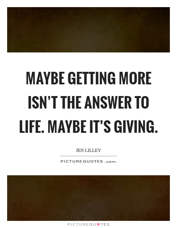Maybe getting more isn't the answer to life. Maybe it's giving. Picture Quote #1